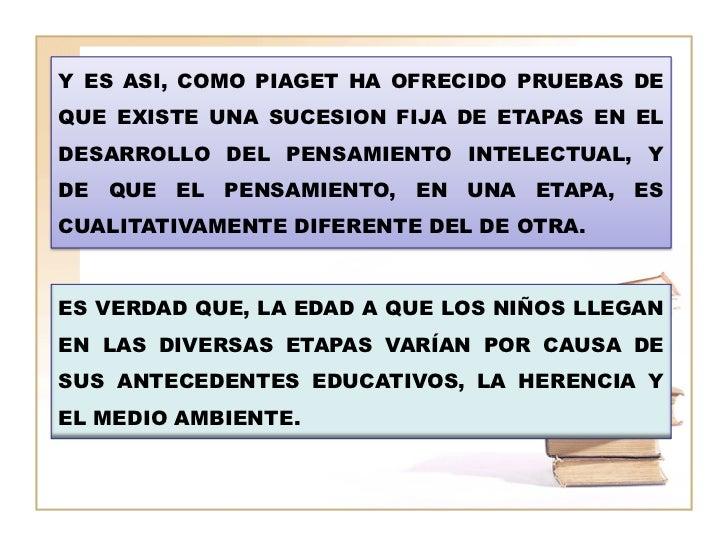 Y ES ASI, COMO PIAGET HA OFRECIDO PRUEBAS DEQUE EXISTE UNA SUCESION FIJA DE ETAPAS EN ELDESARROLLO DEL PENSAMIENTO INTELEC...