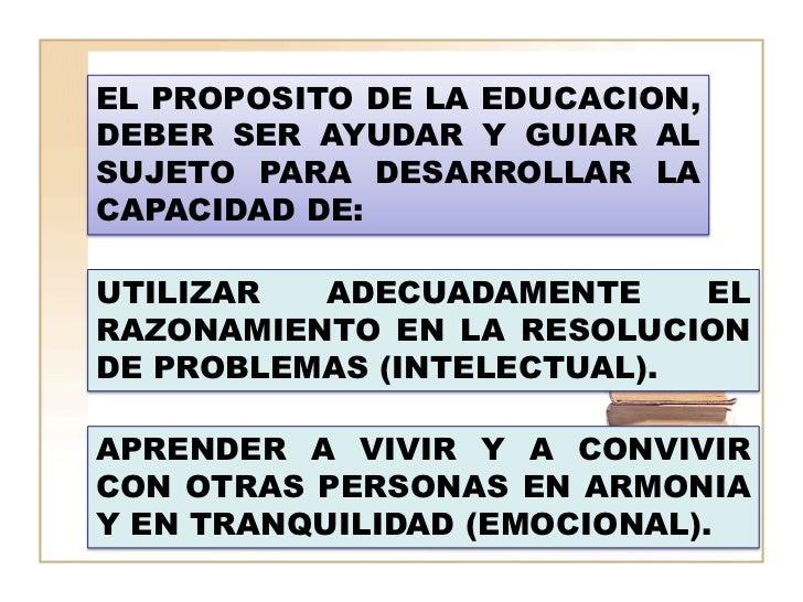 EL PROPOSITO DE LA EDUCACION,DEBER SER AYUDAR Y GUIAR ALSUJETO PARA DESARROLLAR LACAPACIDAD DE:UTILIZAR  ADECUADAMENTE    ...