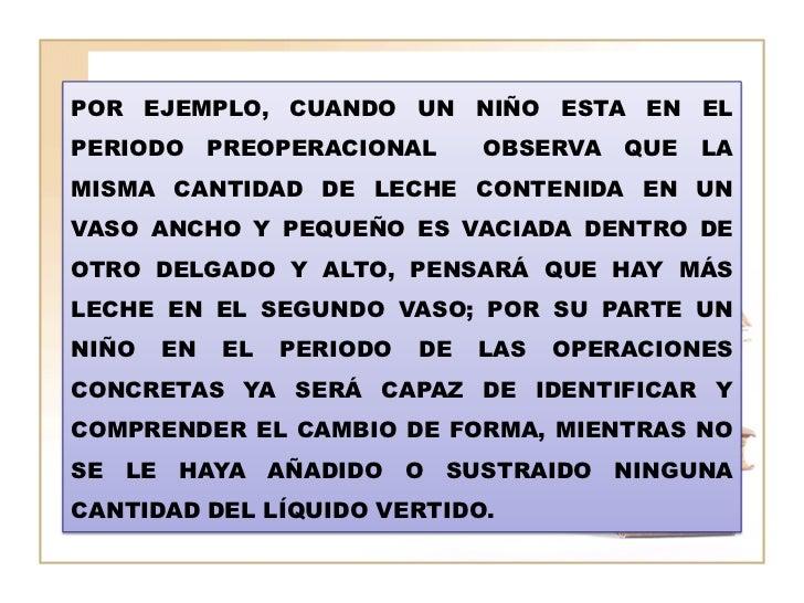 POR EJEMPLO, CUANDO UN NIÑO ESTA EN ELPERIODO     PREOPERACIONAL      OBSERVA   QUE   LAMISMA CANTIDAD DE LECHE CONTENIDA ...