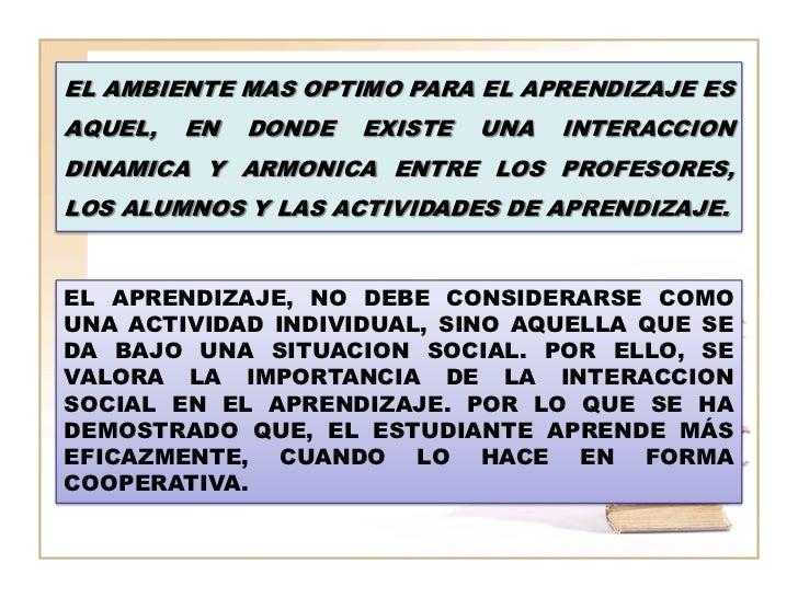 EL AMBIENTE MAS OPTIMO PARA EL APRENDIZAJE ESAQUEL,   EN   DONDE   EXISTE   UNA   INTERACCIONDINAMICA Y ARMONICA ENTRE LOS...