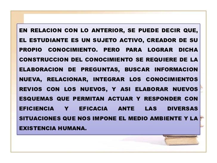 EN RELACION CON LO ANTERIOR, SE PUEDE DECIR QUE,EL ESTUDIANTE ES UN SUJETO ACTIVO, CREADOR DE SUPROPIO   CONOCIMIENTO.   P...
