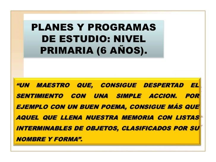 """PLANES Y PROGRAMAS        DE ESTUDIO: NIVEL       PRIMARIA (6 AÑOS).""""UN   MAESTRO    QUE,    CONSIGUE      DESPERTAD    EL..."""