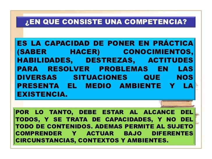 ¿EN QUE CONSISTE UNA COMPETENCIA?ES LA CAPACIDAD DE PONER EN PRÁCTICA(SABER      HACER)     CONOCIMIENTOS,HABILIDADES,    ...