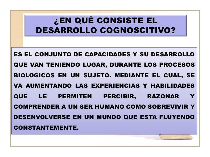 ¿EN QUÉ CONSISTE EL      DESARROLLO COGNOSCITIVO?ES EL CONJUNTO DE CAPACIDADES Y SU DESARROLLOQUE VAN TENIENDO LUGAR, DURA...