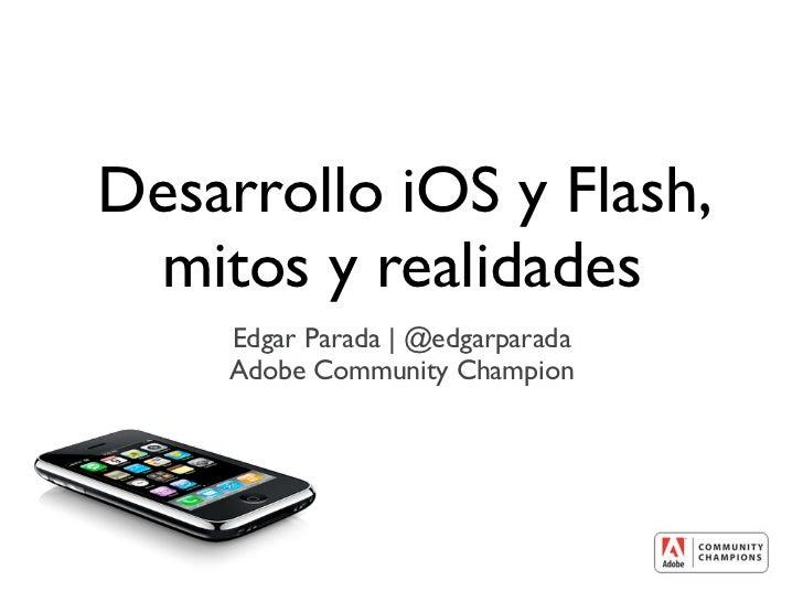 Desarrollo iOS y Flash, mitos y realidades    Edgar Parada   @edgarparada    Adobe Community Champion