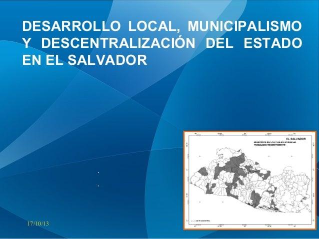 DESARROLLO LOCAL, MUNICIPALISMO Y DESCENTRALIZACIÓN DEL ESTADO EN EL SALVADOR  17/10/13