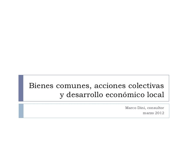 Bienes comunes, acciones colectivas        y desarrollo económico local                         Marco Dini, consultor     ...