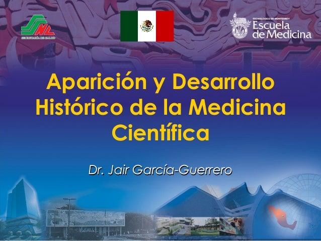 Aparición y Desarrollo Histórico de la Medicina Científica Dr. Jair García-Guerrero