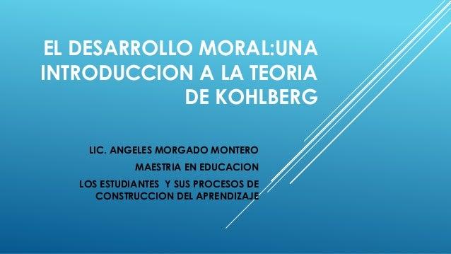 EL DESARROLLO MORAL:UNA INTRODUCCION A LA TEORIA DE KOHLBERG LIC. ANGELES MORGADO MONTERO MAESTRIA EN EDUCACION LOS ESTUDI...