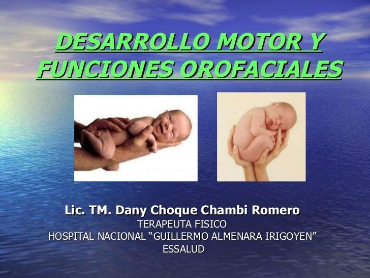 """DESARROLLO MOTOR Y FUNCIONES OROFACIALES Lic. TM. Dany Choque Chambi Romero TERAPEUTA FISICO HOSPITAL NACIONAL """"GUILLERMO ..."""