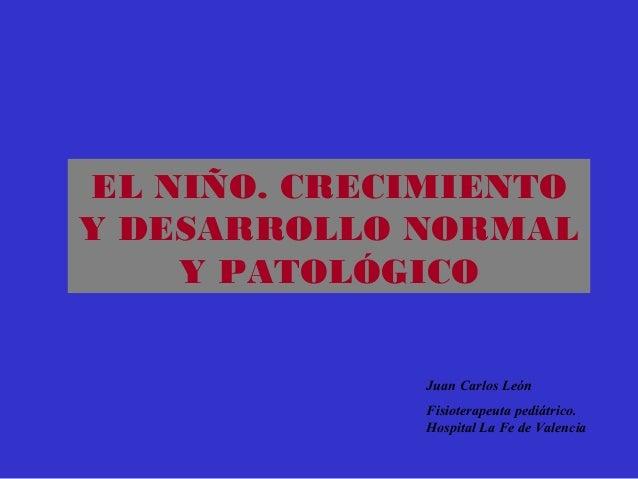 EL NIÑO. CRECIMIENTOY DESARROLLO NORMALY PATOLÓGICOJuan Carlos LeónFisioterapeuta pediátrico.Hospital La Fe de Valencia