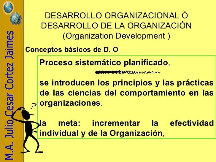 DESARROLLO ORGANIZACIONAL Ó DESARROLLO DE LA ORGANIZACIÓN ( Organization Development ) Conceptos básicos de D. O   Proceso...