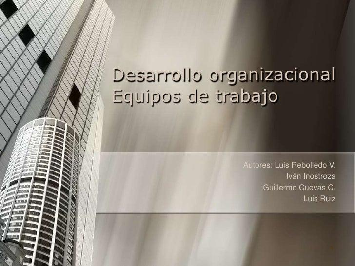Desarrollo organizacionalEquipos de trabajo              Autores: Luis Rebolledo V.                          Iván Inostroz...