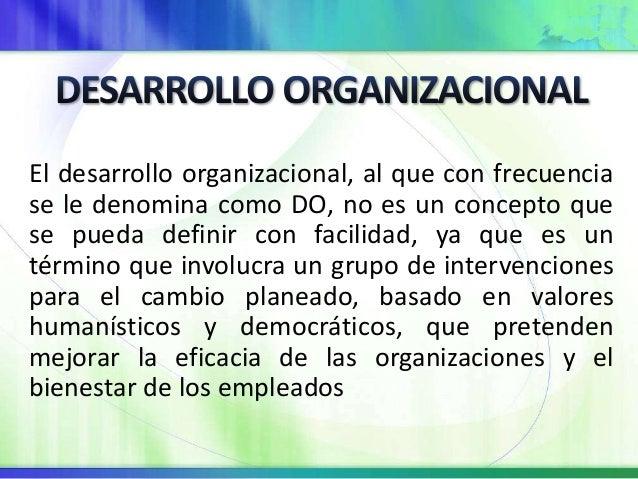 El desarrollo organizacional, al que con frecuencia  se le denomina como DO, no es un concepto que  se pueda definir con f...