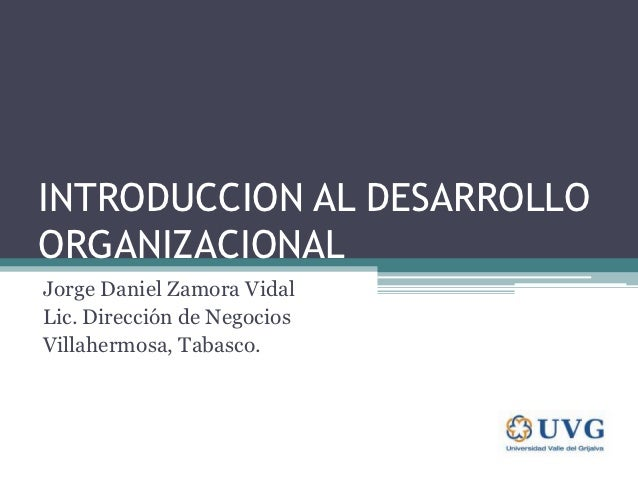 INTRODUCCION AL DESARROLLOORGANIZACIONALJorge Daniel Zamora VidalLic. Dirección de NegociosVillahermosa, Tabasco.
