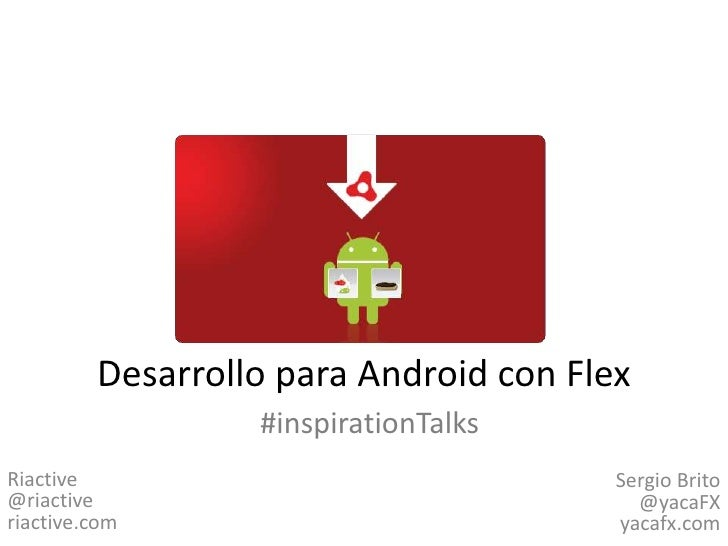Desarrollo para Android con Flex<br />#inspirationTalks<br />Riactive@riactiveriactive.com<br />Sergio Brito@yacaFXyacafx....