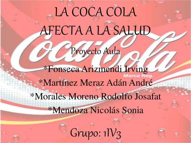 LA COCA COLA AFECTA A LA SALUD Proyecto Aula *Fonseca Arizmendi Irving *Martínez Meraz Adán André *Morales Moreno Rodolfo ...