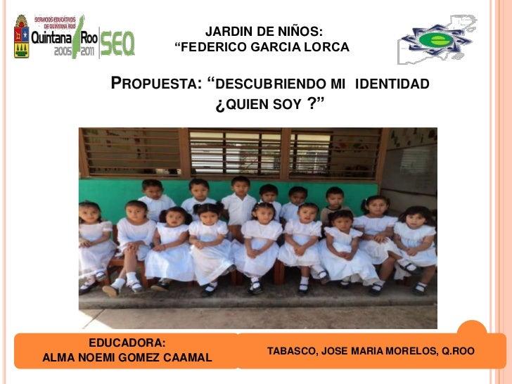 """JARDIN DE NIÑOS:<br />""""FEDERICO GARCIA LORCA""""<br />Propuesta: """"descubriendo mi  identidad  ¿quien soy ?""""<br />EDUCADORA:<b..."""
