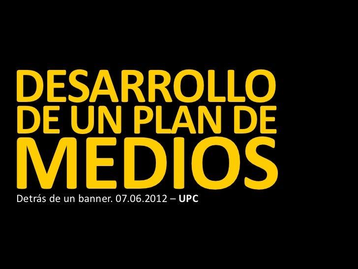 DESARROLLODE UN PLAN DEMEDIOSDetrás de un banner. 07.06.2012 – UPC