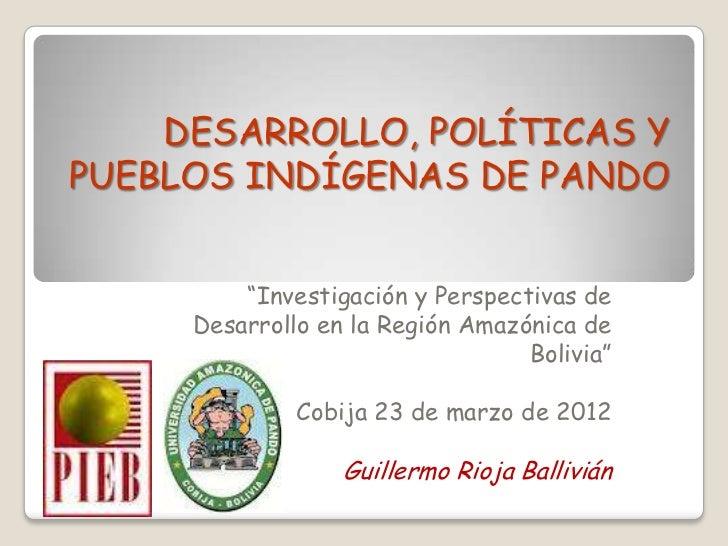 """DESARROLLO, POLÍTICAS YPUEBLOS INDÍGENAS DE PANDO         """"Investigación y Perspectivas de     Desarrollo en la Región Ama..."""