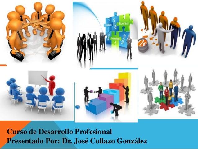 Curso de Desarrollo ProfesionalPresentado Por: Dr. José Collazo González