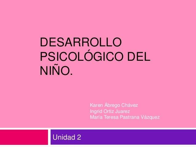 DESARROLLOPSICOLÓGICO DELNIÑO.            Karen Ábrego Chávez            Ingrid Ortiz Juarez            María Teresa Pastr...