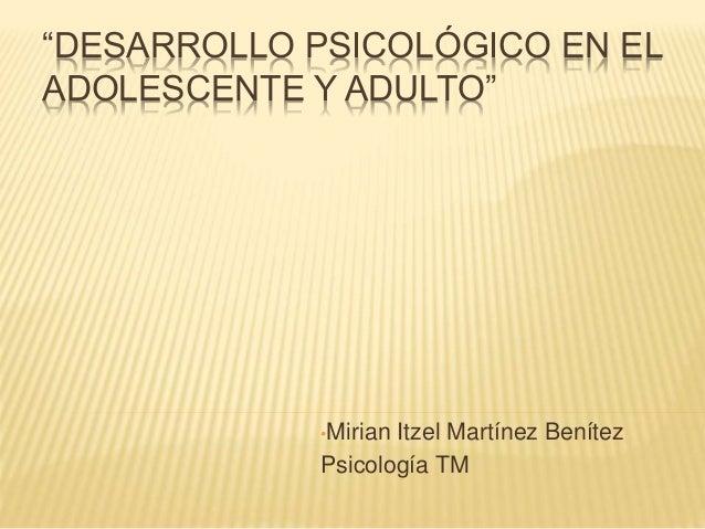 """""""DESARROLLO PSICOLÓGICO EN EL ADOLESCENTE Y ADULTO"""" •Mirian Itzel Martínez Benítez Psicología TM"""
