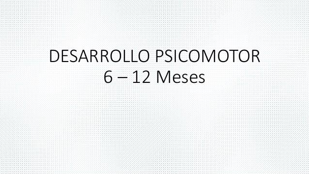 DESARROLLO PSICOMOTOR  6 – 12 Meses