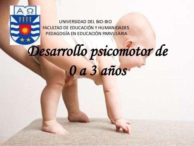 UNIVERSIDAD DEL BIO-BIO FACULTAD DE EDUCACIÓN Y HUMANIDADES PEDAGOGÍA EN EDUCACIÓN PARVULARIA  Desarrollo psicomotor de 0 ...