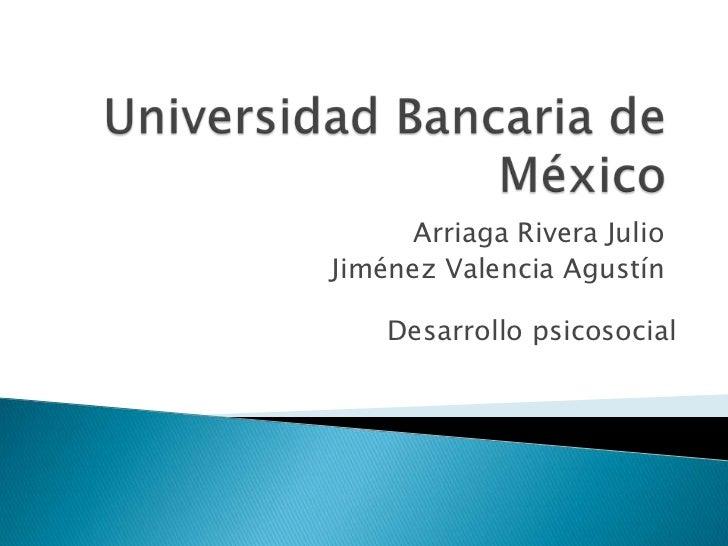 Universidad Bancaria de México<br />Arriaga Rivera Julio<br />Jiménez Valencia Agustín<br />Desarrollo psicosocial<br />