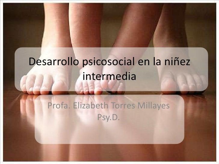 Desarrollo psicosocial en la niñez intermedia <br />Profa. Elizabeth Torres Millayes Psy.D. <br />