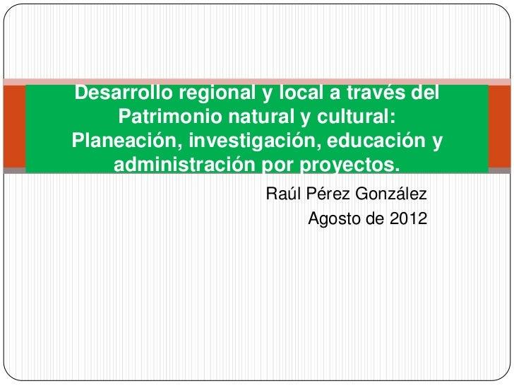 Desarrollo regional y local a través del    Patrimonio natural y cultural:Planeación, investigación, educación y    admini...