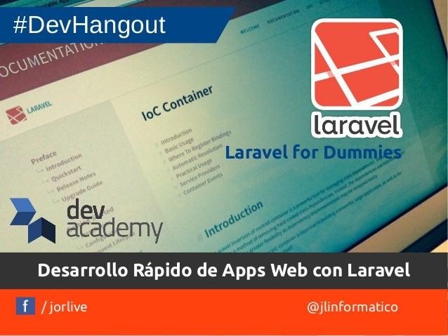 Desarrollo Rápido de Apps Web con Laravel  / jorlive  @jlinformatico  #DevHangout  Laravel for Dummies