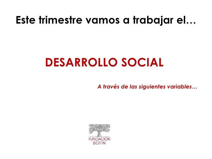Este trimestre vamos a trabajar el…     DESARROLLO SOCIAL               A través de las siguientes variables…