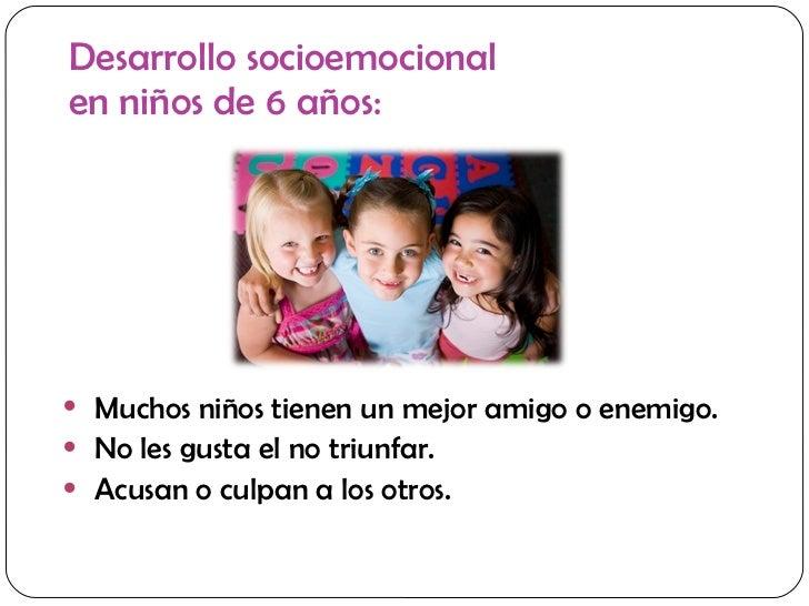 Desarrollo socioemocional  en niños de 6 años: <ul><li>Muchos niños tienen un mejor amigo o enemigo. </li></ul><ul><li>No ...