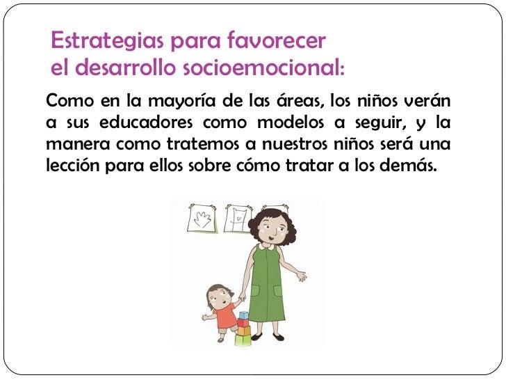 Estrategias para favorecer  el desarrollo socioemocional: <ul><li>Como en la mayoría de las áreas, los niños verán a sus e...