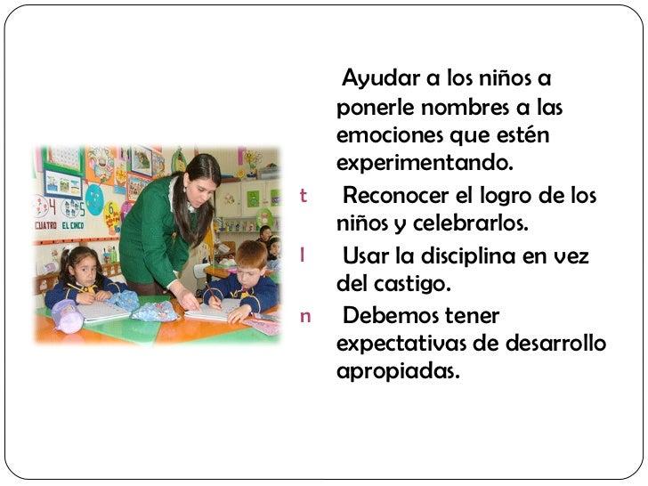 <ul><li>Ayudar a los niños a ponerle nombres a las emociones que estén experimentando. </li></ul><ul><li>Reconocer el logr...