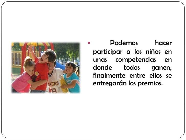 <ul><li>Podemos hacer participar a los niños en unas competencias en donde todos ganen, finalmente entre ellos se entregar...