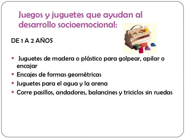 Juegos y juguetes que ayudan al desarrollo socioemocional: <ul><li>DE 1 A 2 AÑOS </li></ul><ul><li>Juguetes de madera o pl...