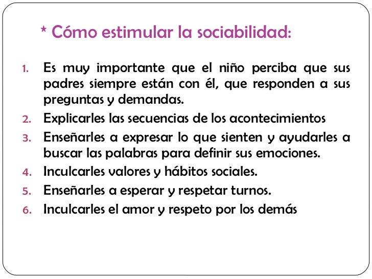 * Cómo estimular la sociabilidad: <ul><li>Es muy importante que el niño perciba que sus padres siempre están con él, que r...