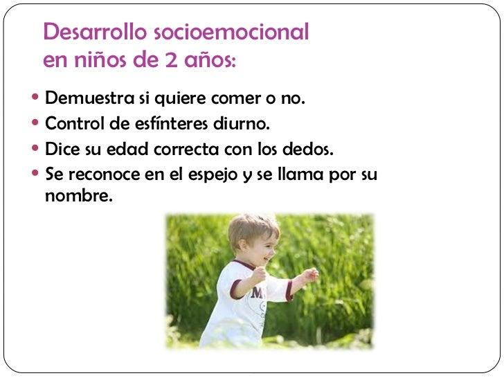 Desarrollo socioemocional  en niños de 2 años: <ul><li>Demuestra si quiere comer o no. </li></ul><ul><li>Control de esfínt...