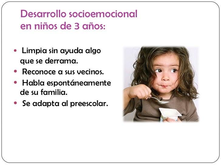 Desarrollo socioemocional  en niños de 3 años: <ul><li>Limpia sin ayuda algo que se derrama. </li></ul><ul><li>Reconoce a ...