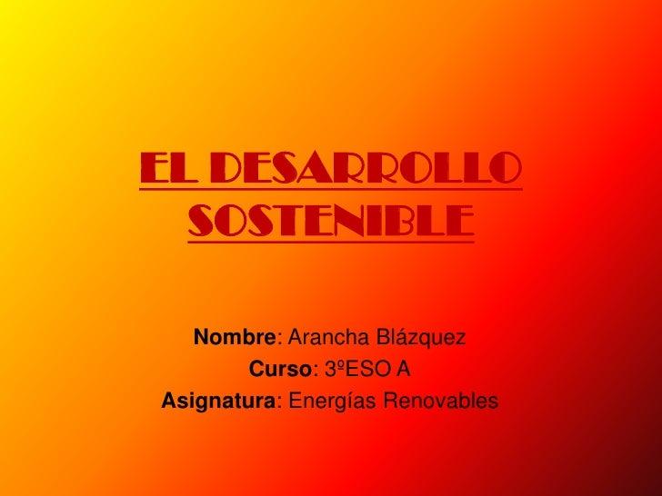 EL DESARROLLO   SOSTENIBLE     Nombre: Arancha Blázquez         Curso: 3ºESO A Asignatura: Energías Renovables