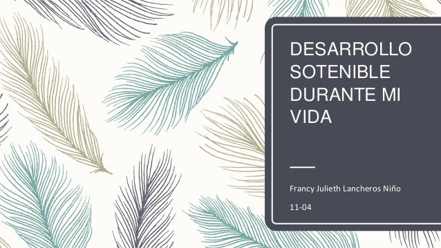 DESARROLLO SOTENIBLE DURANTE MI VIDA Francy Julieth Lancheros Niño 11-04
