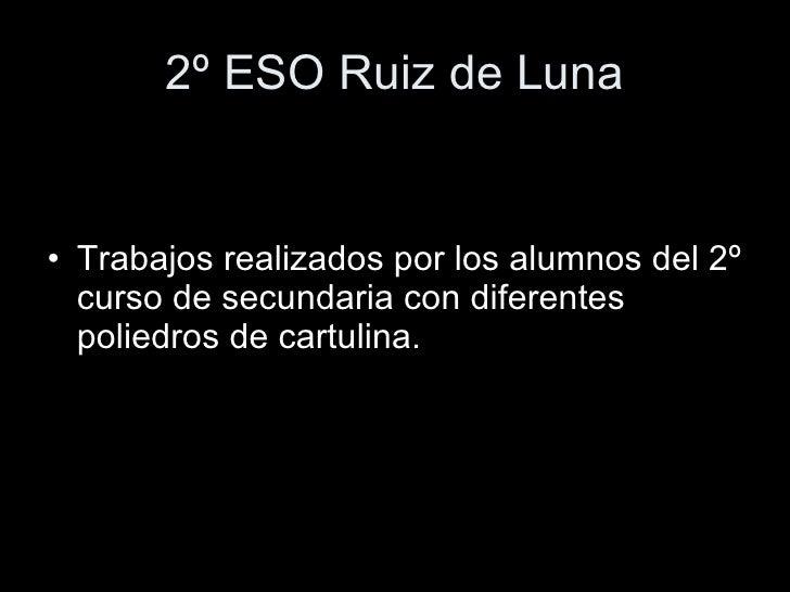 2º ESO Ruiz de Luna   • Trabajos realizados por los alumnos del 2º   curso de secundaria con diferentes   poliedros de car...