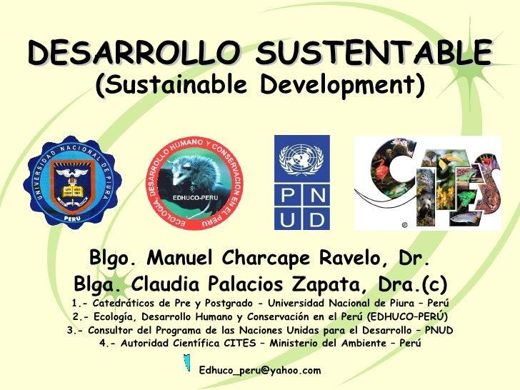 DESARROLLO SUSTENTABLE      (Sustainable Development)    Blgo. Manuel Charcape Ravelo, Dr.  Blga. Claudia Palacios Zapata,...