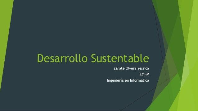 Desarrollo Sustentable Zárate Olvera Yessica 221-M Ingeniería en Informática