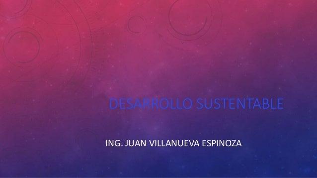 DESARROLLO SUSTENTABLE ING. JUAN VILLANUEVA ESPINOZA