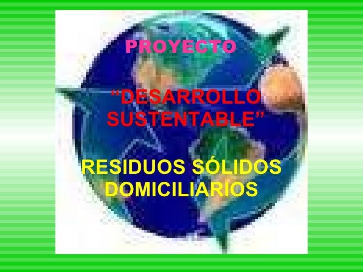 """"""" DESARROLLO SUSTENTABLE"""" RESIDUOS SÓLIDOS DOMICILIARIOS PROYECTO"""
