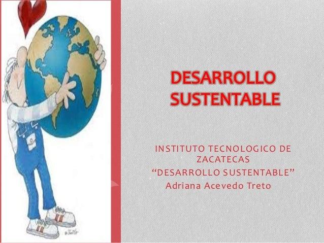 """INSTITUTO TECNOLOGICO DE  ZACATECAS  """"DESARROLLO SUSTENTABLE""""  Adriana Acevedo Treto"""